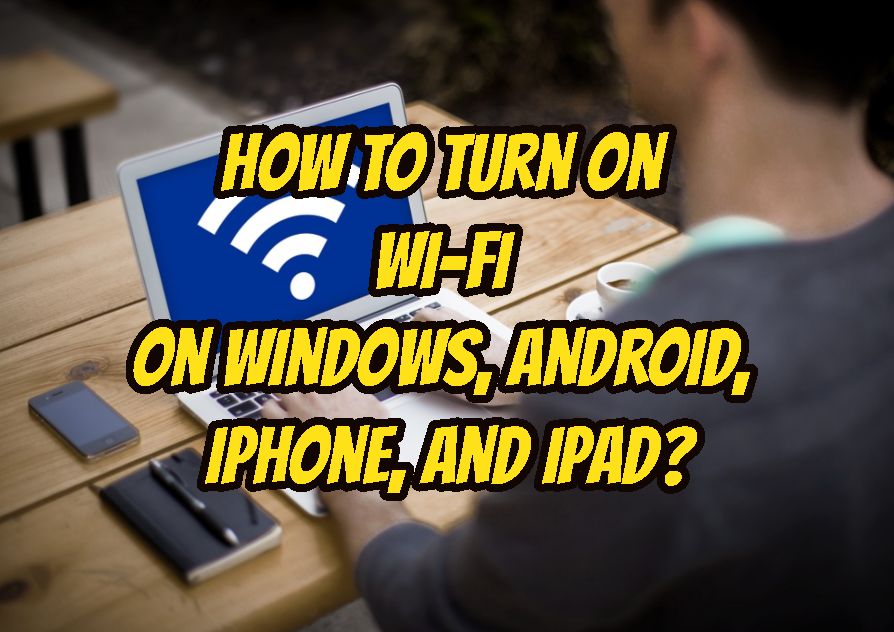 How To Turn On Wi-Fi On Windows (7,8,10), Android, iPhone, and iPad?