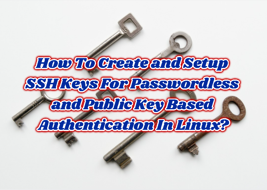 How To Create and Setup SSH Keys For Passwordless and Public Key Based Authentication In Linux?