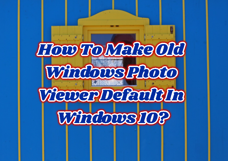 How To Make Old Windows Photo Viewer Default In Windows 10?