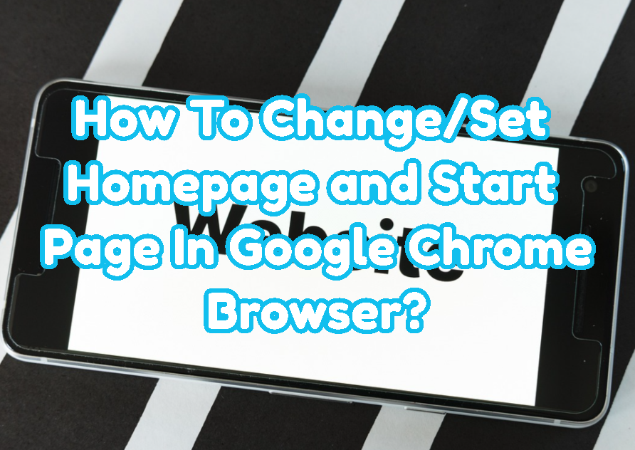 How To Change/Set Homepage and Start Page In Google Chrome Browser?
