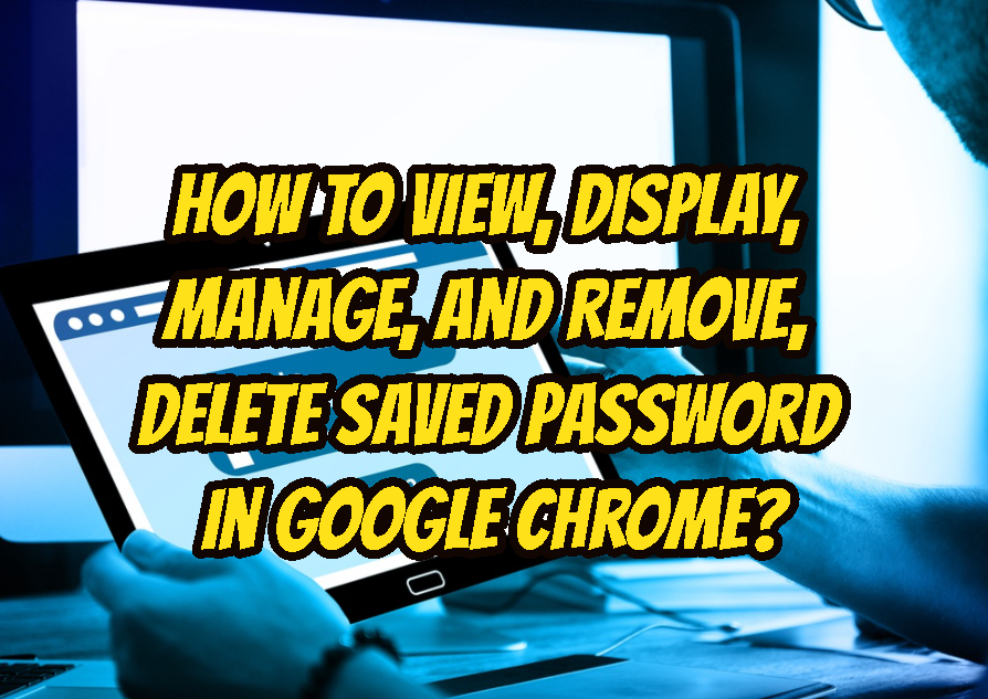 How To View, Display, Manage, and Remove, Delete Saved Password In Google Chrome?
