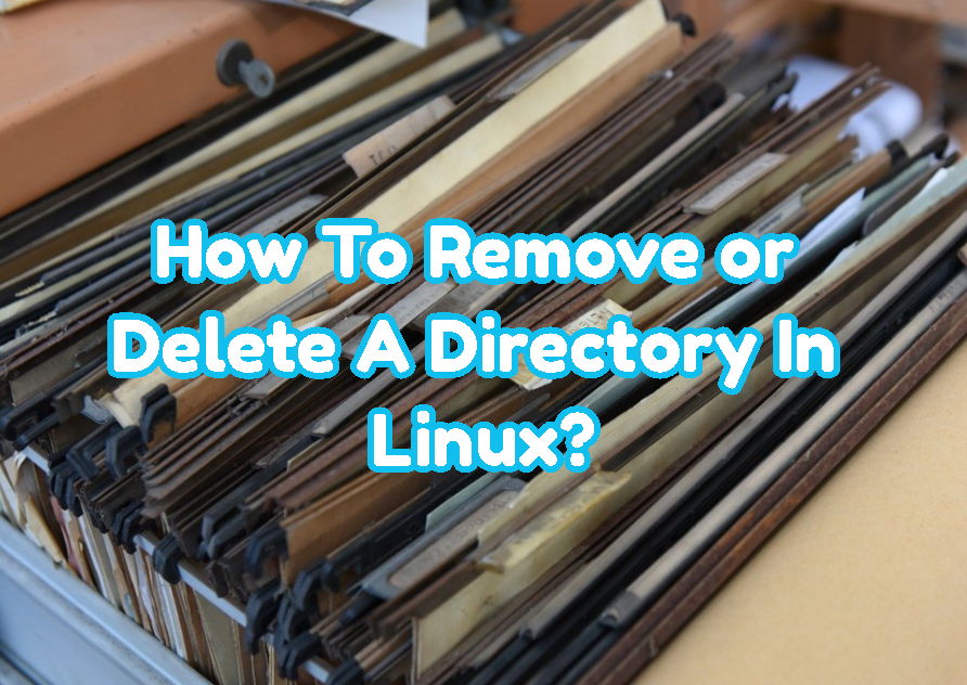How To Remove or Delete A Directory In Linux?