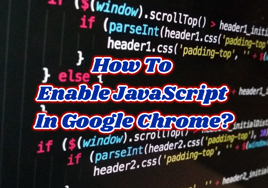 How To Enable JavaScript In Google Chrome?