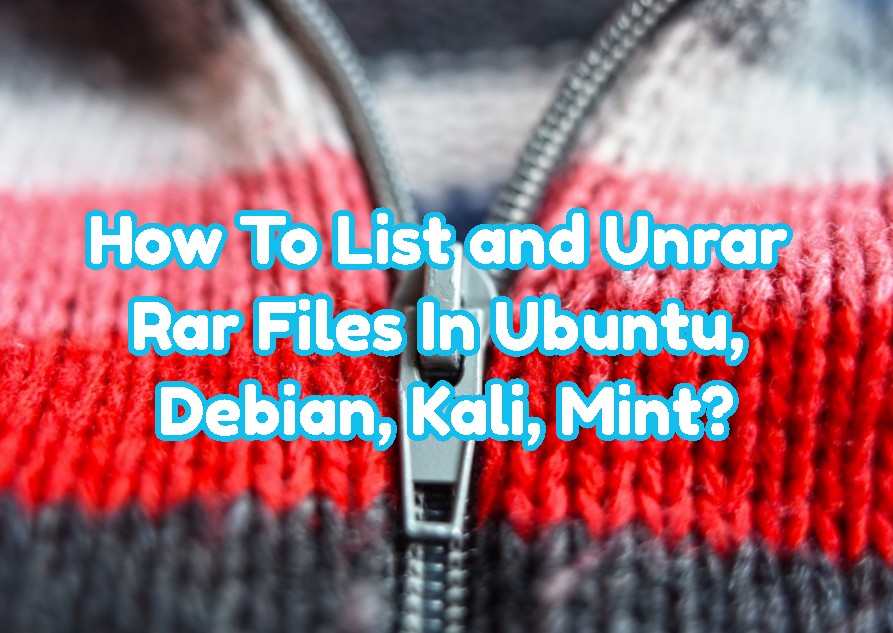 How To List and Unrar Rar Files In Ubuntu, Debian, Kali, Mint?