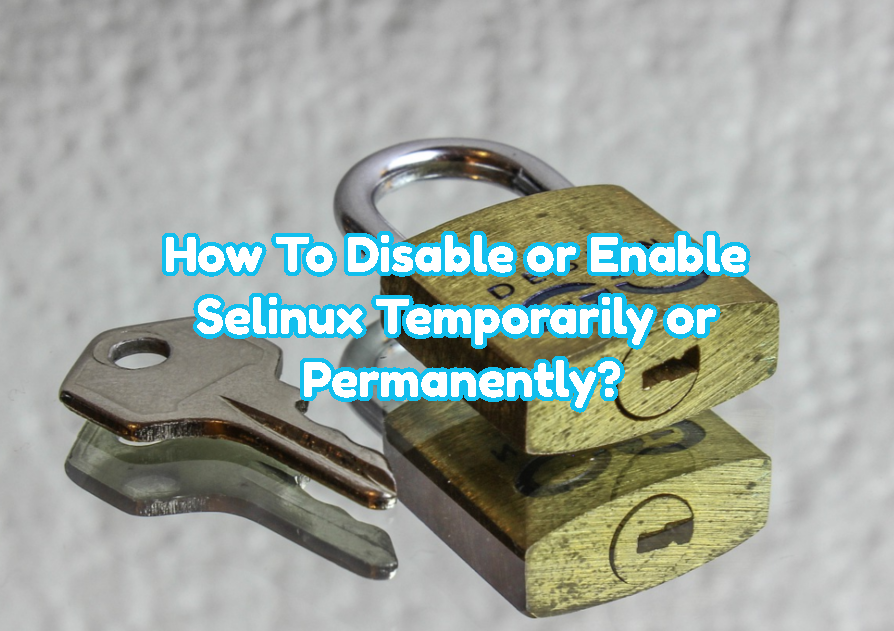 How To Disable or Enable Selinux Temporarily or Permanently?