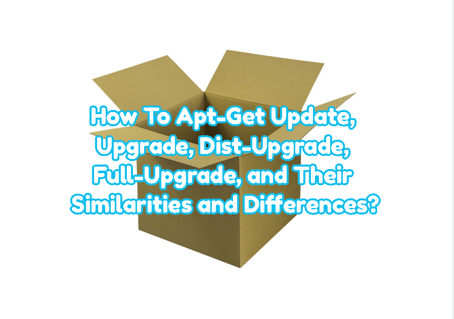 How To Apt-Get Update, Upgrade, Dist-Upgrade, Full-Upgrade, and Their Similarities and Differences?