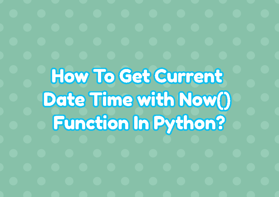 How To Get Current Date Time with Now() Function In Python?