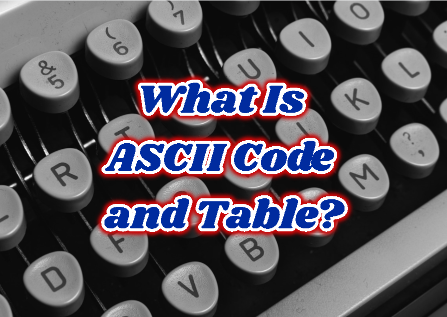 What Is ASCII Code and Table?