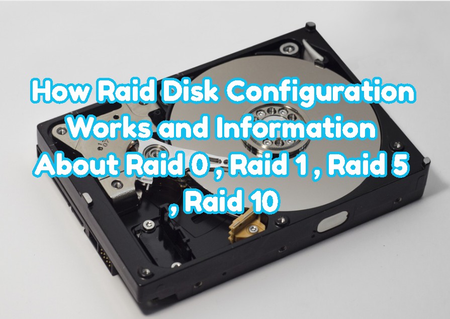 How Raid Disk Configuration Works and Information About Raid 0, Raid 1, Raid 5, Raid 10?